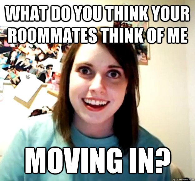 what do you think your roommates think of me moving in - Overly Attached Girlfriend