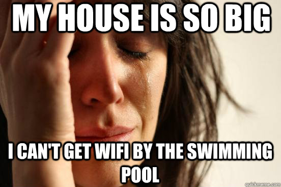 my house is so big i cant get wifi by the swimming pool  - First World Problems