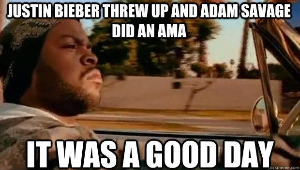 justin bieber threw up and adam savage did an ama it was a g - It was a good day