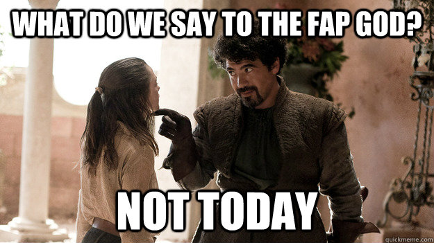 what do we say to the fap god not today - Syrio Forel