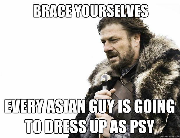 brace yourselves every asian guy is going to dress up as psy - Brace Yourself