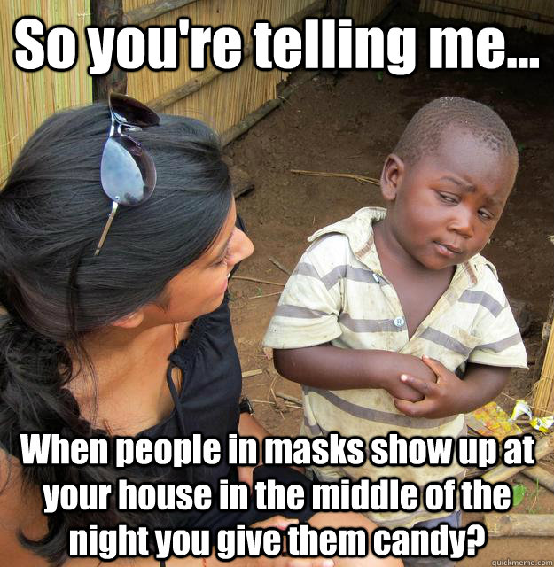 so youre telling me when people in masks show up at your - 3rd World Skeptical Child