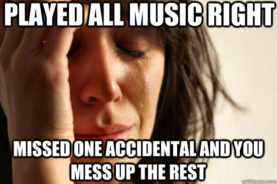 played all music right missed one accidental and you mess up - First World Problems