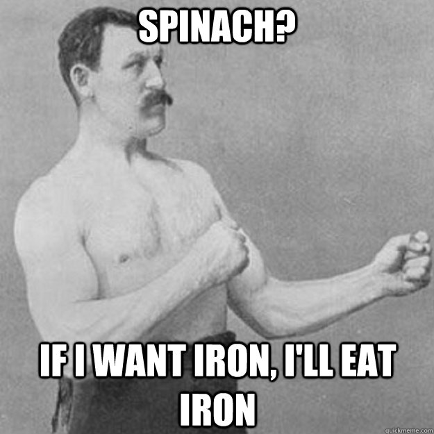 spinach if i want iron ill eat iron - overly manly man