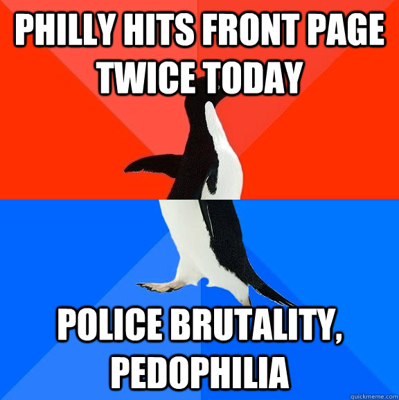 philly hits front page twice today police brutality pedophi - Socially Awesome Awkward Penguin
