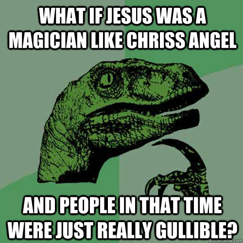 what if jesus was a magician like chriss angel and people  - Philosoraptor