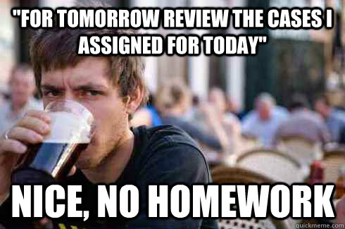 for tomorrow review the cases i assigned for today nice n - Lazy College Senior