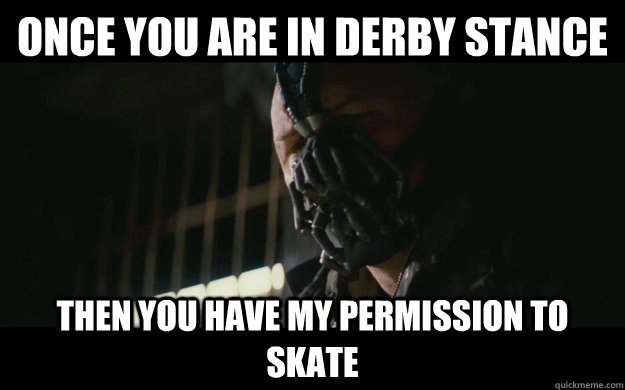 once you are in derby stance then you have my permission to  - Badass Bane