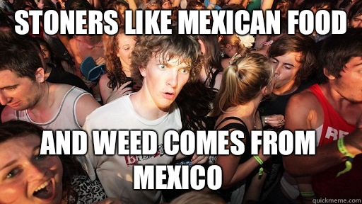 Stoners like mexican food Is just a dumbed down version of a - Sudden Clarity Clarence