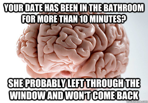 your date has been in the bathroom for more than 10 minutes - Scumbag Brain