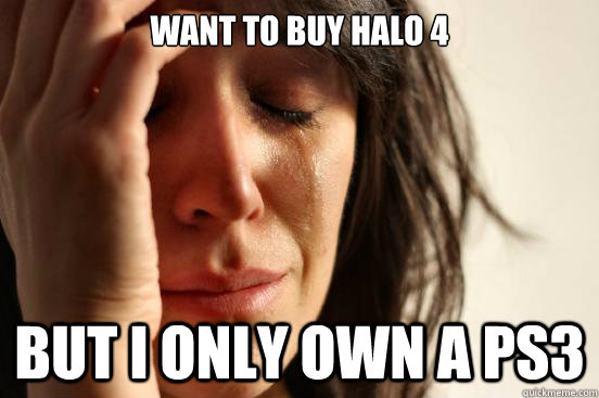 want to buy halo 4 but i only own a ps3 - First World Problems
