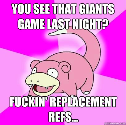 you see that giants game last night fuckin replacement ref - Slowpoke