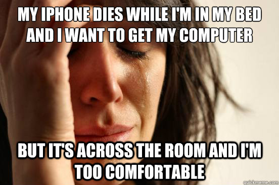 my iphone dies while im in my bed and i want to get my comp - First World Problems