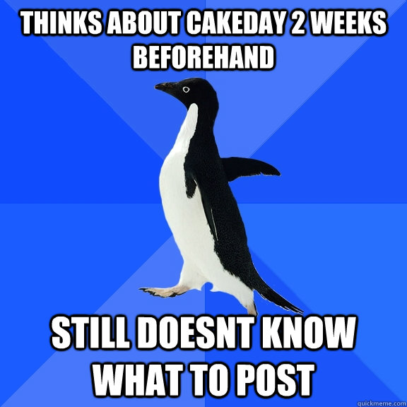thinks about cakeday 2 weeks beforehand still doesnt know wh - Socially Awkward Penguin