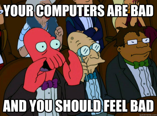 your computers are bad and you should feel bad - Zoidberg you should feel bad