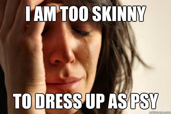 i am too skinny to dress up as psy  - First World Problems