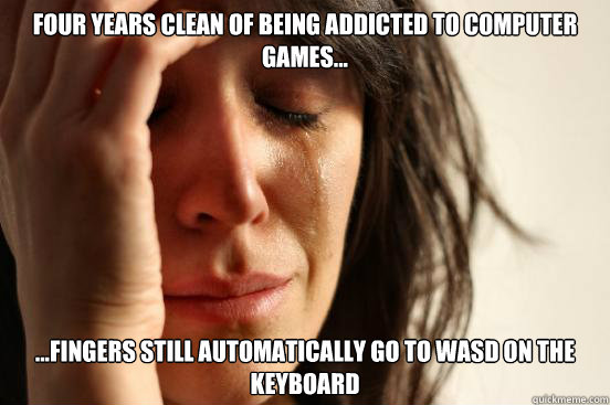 four years clean of being addicted to computer games f - First World Problems