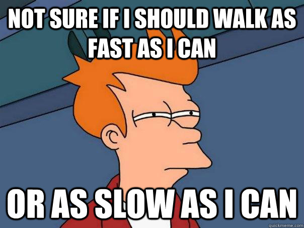 not sure if i should walk as fast as i can or as slow as i c - Futurama Fry