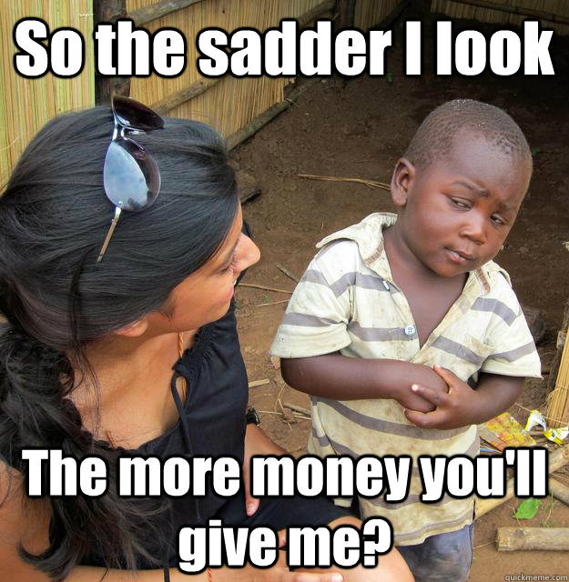 so the sadder i look the more money youll give me - 3rd World Skeptical Child