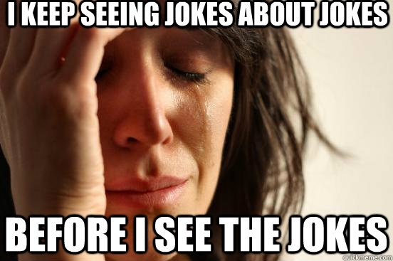 i keep seeing jokes about jokes before i see the jokes - First World Problems