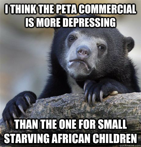 i think the peta commercial is more depressing than the one  - Confession Bear