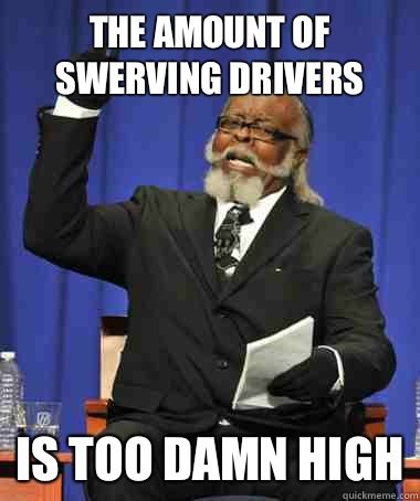The amount of swerving drivers Is too damn high - The Rent Is Too Damn High