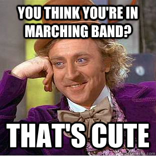 you think youre in marching band thats cute - Condescending Wonka