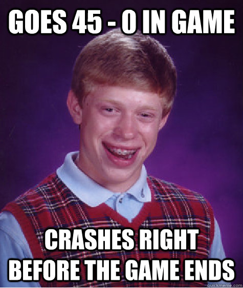 goes 45 0 in game crashes right before the game ends - Bad Luck Brian