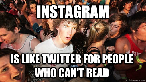 instagram is like twitter for people who cant read - Sudden Clarity Clarence