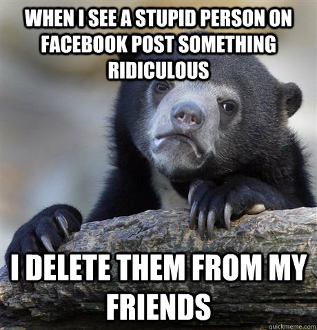 when i see a stupid person on facebook post something ridicu - Confession Bear