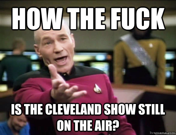 how the fuck is the cleveland show still on the air - Annoyed Picard HD