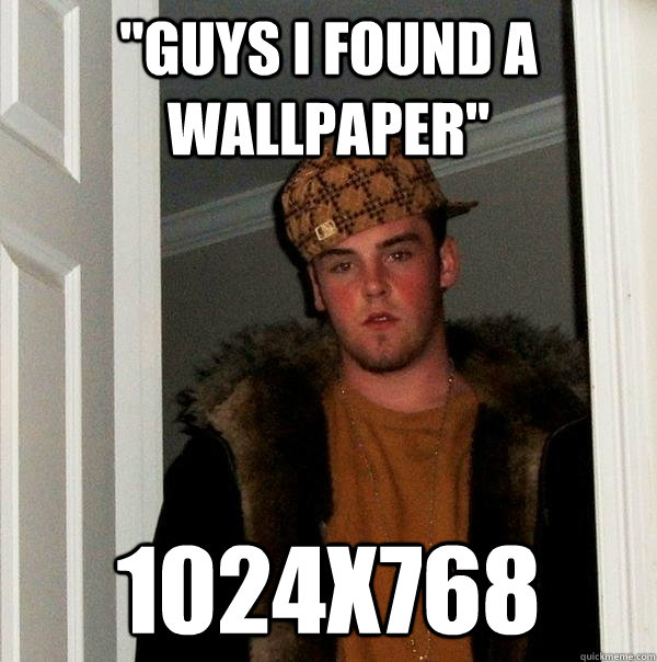 guys i found a wallpaper 1024x768 - Scumbag Steve
