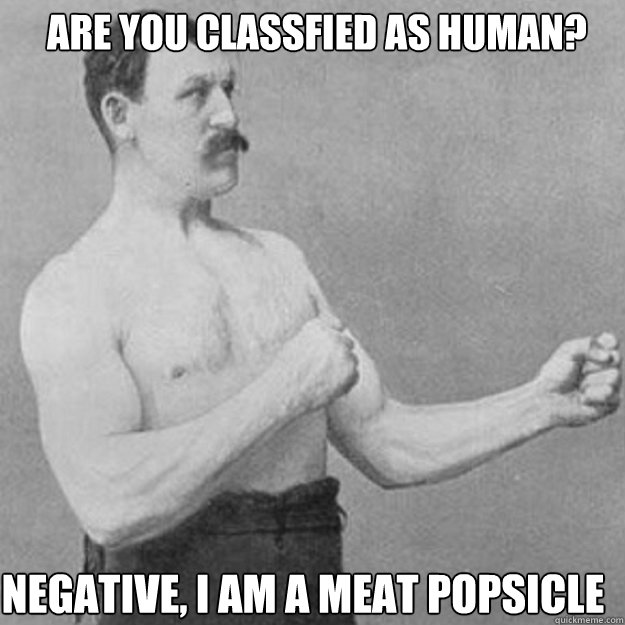 are you classfied as human negative i am a meat popsicle  - overly manly man