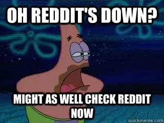 oh reddits down might as well check reddit now -
