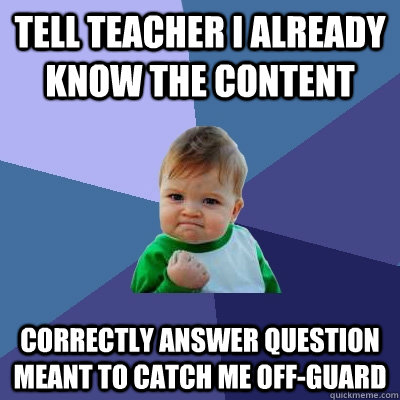 tell teacher i already know the content correctly answer que - Success Kid