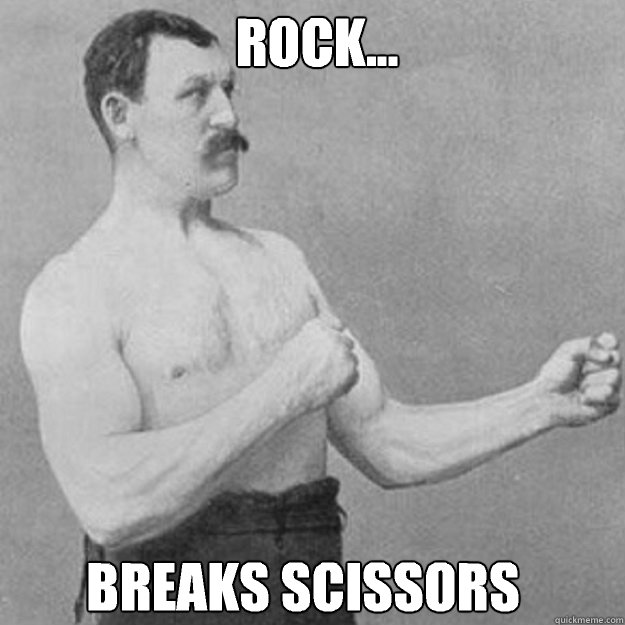 rock breaks scissors  - overly manly man