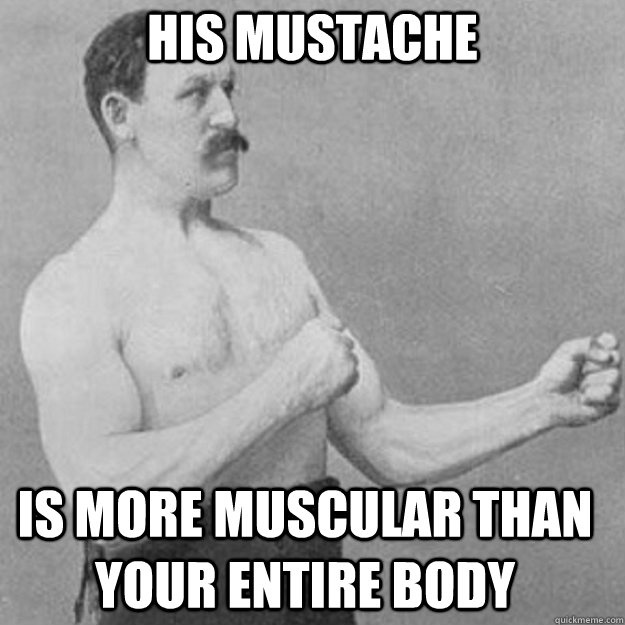 his mustache is more muscular than your entire body - overly manly man