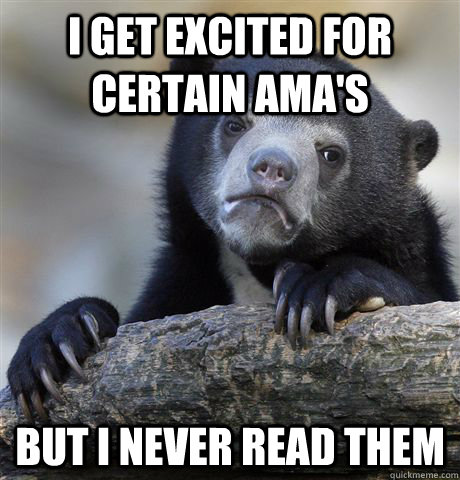 i get excited for certain amas but i never read them - Confession Bear