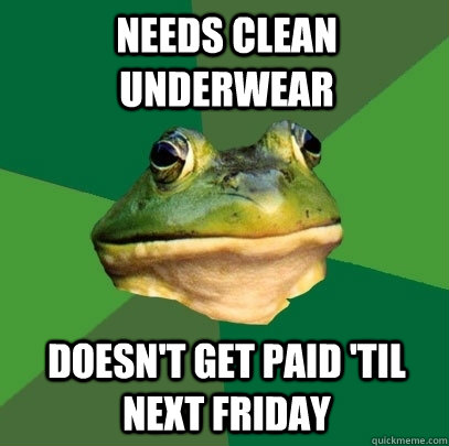 needs clean underwear doesnt get paid til next friday - Foul Bachelor Frog