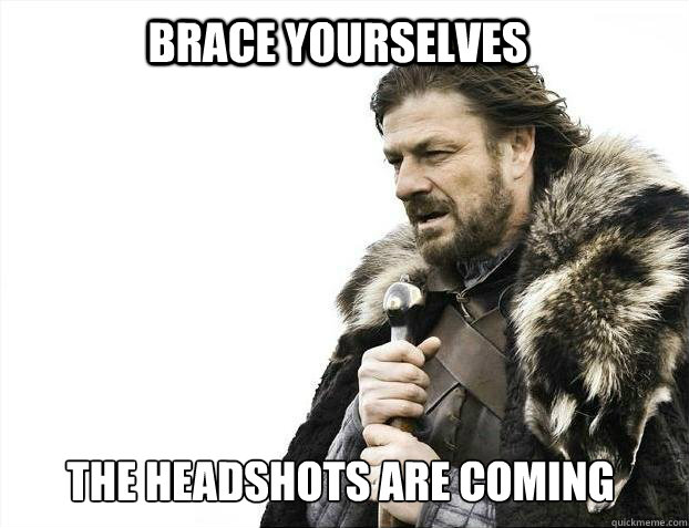 brace yourselves the headshots are coming - BRACE YOURSELF SOLO QUEUE
