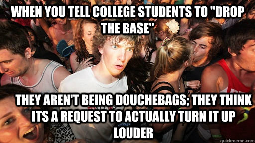when you tell college students to drop the base they aren - Sudden Clarity Clarence
