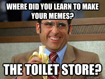 where did you learn to make your memes the toilet store - Brick Tamland