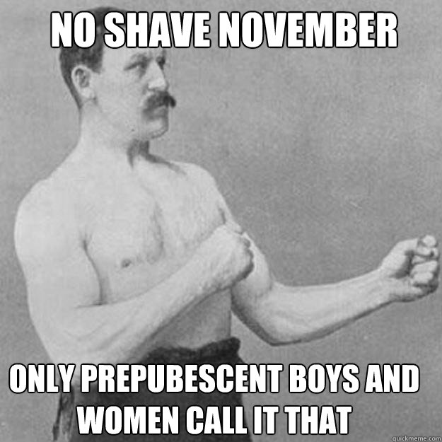 no shave november only prepubescent boys and women call it t - overly manly man
