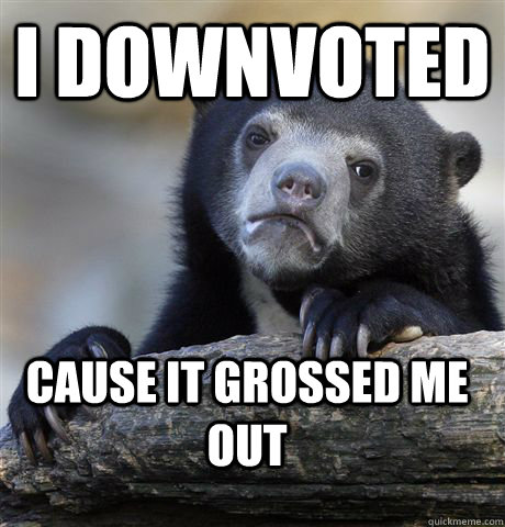 i downvoted cause it grossed me out - Confession Bear