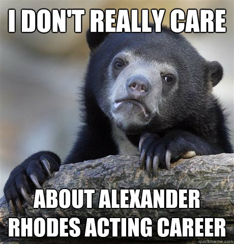 i dont really care about alexander rhodes acting career - Confession Bear