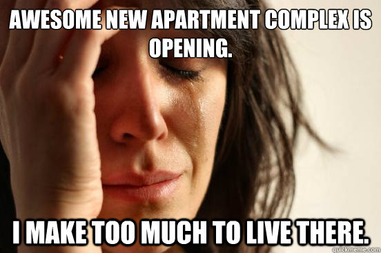 awesome new apartment complex is opening i make too much to - First World Problems