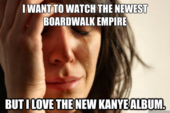 i want to watch the newest boardwalk empire but i love the n - First World Problems