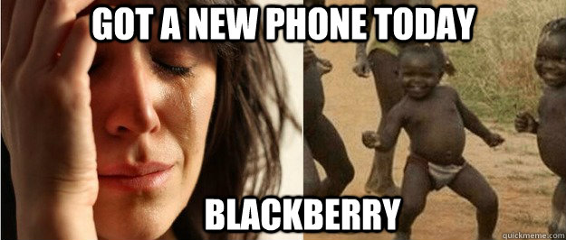 got a new phone today blackberry - First world problem third world success