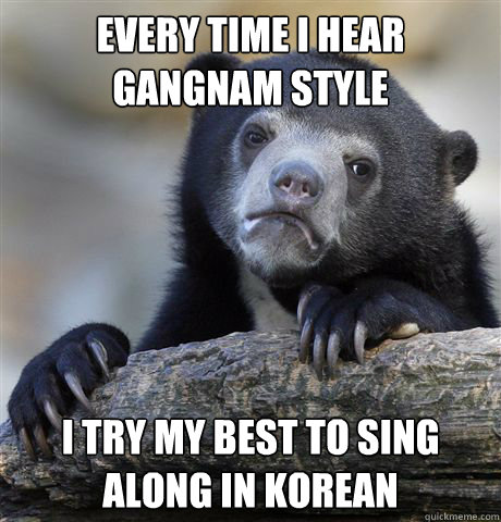 every time i hear gangnam style i try my best to sing along  - Confession Bear