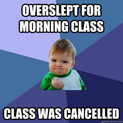 overslept for morning class class was cancelled - Success Kid